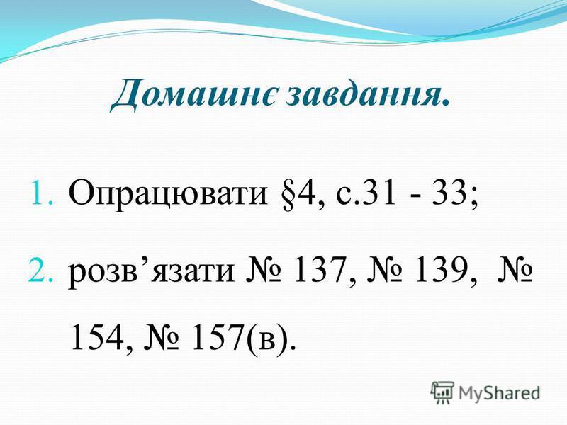 Домашнє завдання. 1. Опрацювати §4, с.31 - 33; 2. розвязати 137, 139, 154, 157(в).