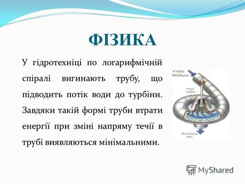 ФІЗИКА У гідротехніці по логарифмічній спіралі вигинають трубу, що підводить потік води до турбіни. Завдяки такій формі труби втрати енергії при зміні напряму течії в трубі виявляються мінімальними.