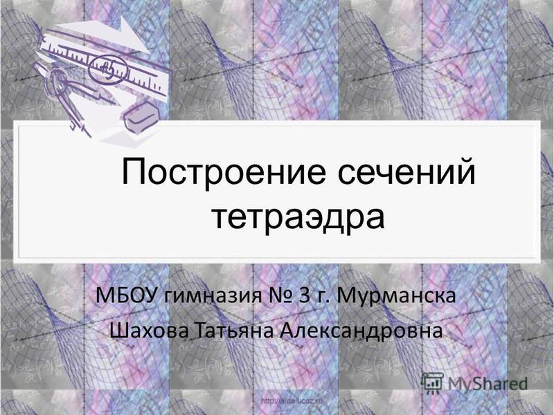 Построение сечений тетраэдра МБОУ гимназия 3 г. Мурманска Шахова Татьяна Александровна