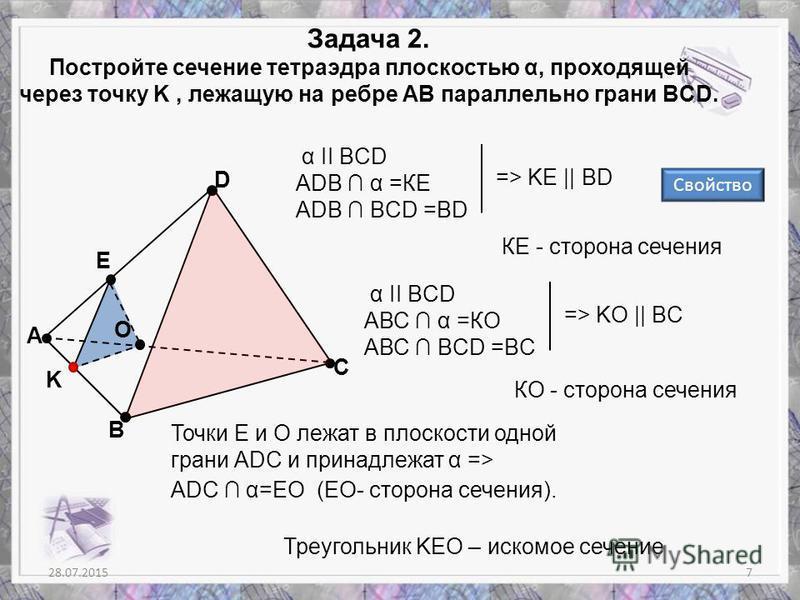 О Е 28.07.20157 Задача 2. Постройте сечение тетраэдра плоскостью α, проходящей через точку K, лежащую на ребре АВ параллельно грани BCD. А В С D K α II BCD ADB α =КЕ ADB BCD =BD => KE || BD КЕ - сторона сечения α II BCD AВС α =КО AВС BCD =BС => KО ||