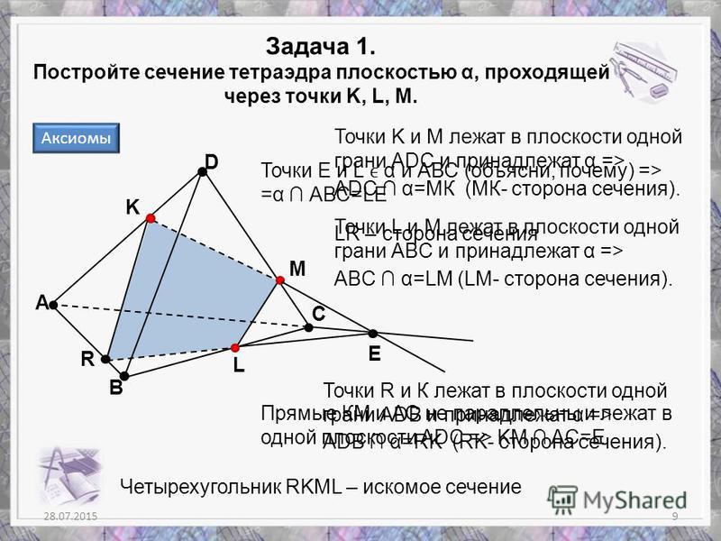M 28.07.20159 Задача 1. Постройте сечение тетраэдра плоскостью α, проходящей через точки K, L, M. А В С D K Точки K и M лежат в плоскости одной грани АDС и принадлежат α => АDС α=MК (MК- сторона сечения). Точки L и M лежат в плоскости одной грани АВC