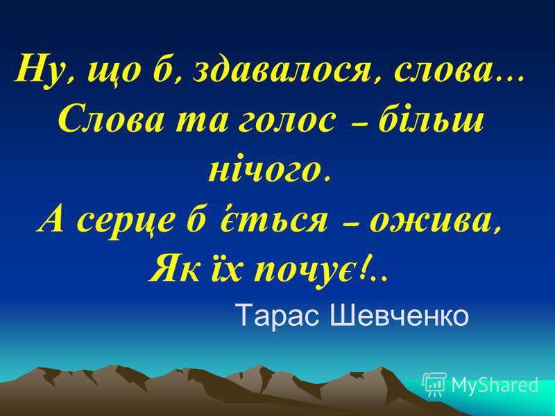 Ну, що б, здавалося, слова... Слова та голос – більш нічого. А серце б ється – ожива, Як їх почує !.. Тарас Шевченко