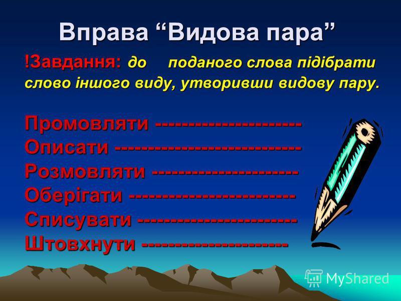 Вправа Видова пара !Завдання: до поданого слова підібрати слово іншого виду, утворивши видову пару. Промовляти ---------------------- Описати ---------------------------- Розмовляти ---------------------- Оберігати ------------------------- Списувати
