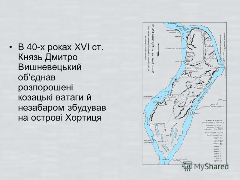 В 40-х роках XVI cт. Князь Дмитро Вишневецький обєднав розпорошені козацькі ватаги й незабаром збудував на острові Хортиця