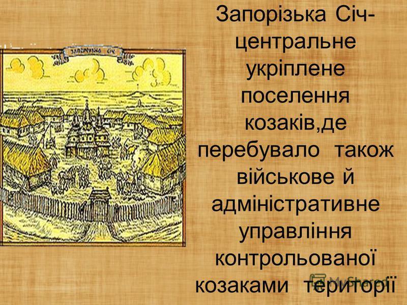 Запорізька Січ- центральне укріплене поселення козаків,де перебувало також військове й адміністративне управління контрольованої козаками території