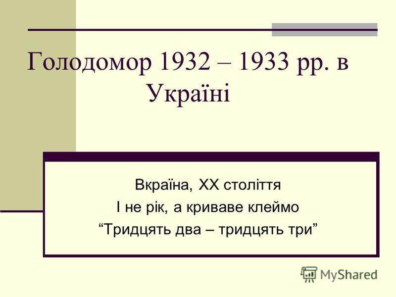 Голодомор 1932 – 1933 рр. в Україні Вкраїна, ХХ століття І не рік, а криваве клеймо Тридцять два – тридцять три
