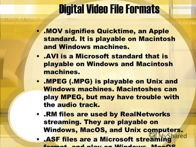 Digital Video File Formats.MOV signifies Quicktime, an Apple standard. It is playable on Macintosh and Windows machines..AVI is a Microsoft standard that is playable on Windows and Macintosh machines..MPEG (.MPG) is playable on Unix and Windows machi