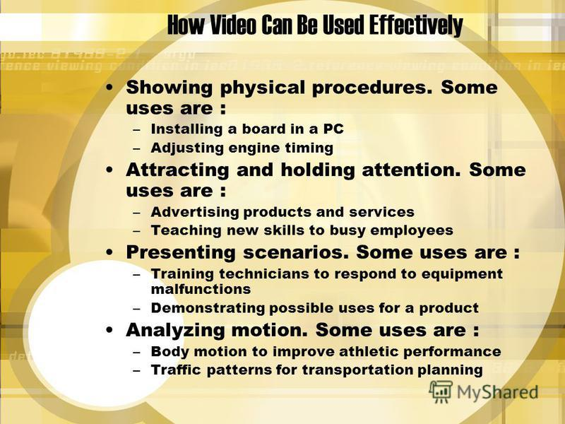 How Video Can Be Used Effectively Showing physical procedures. Some uses are : –Installing a board in a PC –Adjusting engine timing Attracting and holding attention. Some uses are : –Advertising products and services –Teaching new skills to busy empl