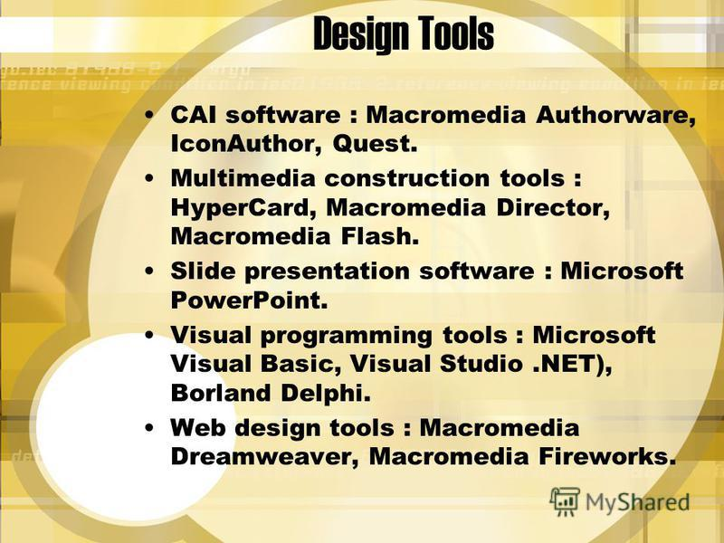 Design Tools CAI software : Macromedia Authorware, IconAuthor, Quest. Multimedia construction tools : HyperCard, Macromedia Director, Macromedia Flash. Slide presentation software : Microsoft PowerPoint. Visual programming tools : Microsoft Visual Ba