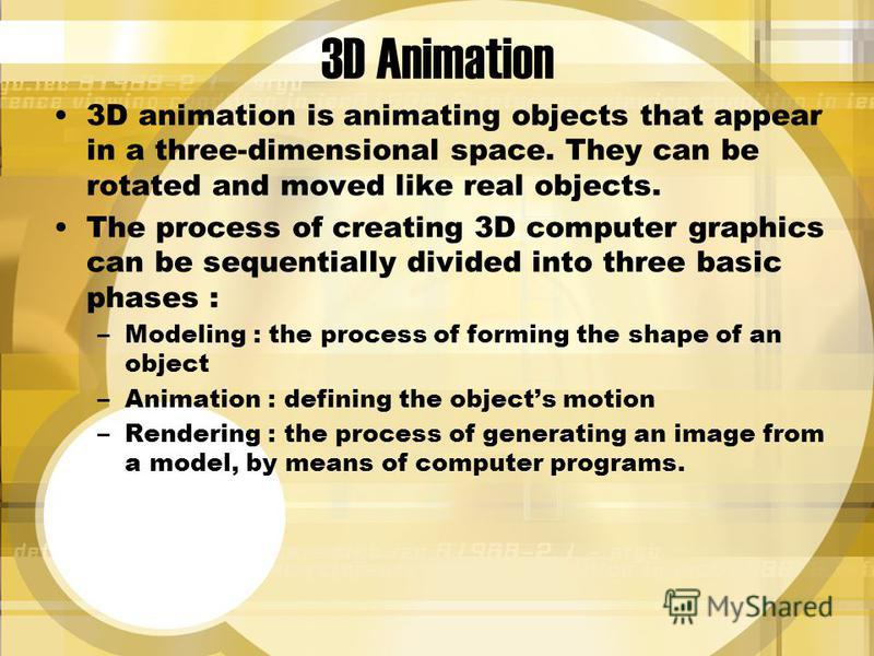 3D Animation 3D animation is animating objects that appear in a three-dimensional space. They can be rotated and moved like real objects. The process of creating 3D computer graphics can be sequentially divided into three basic phases : –Modeling : t
