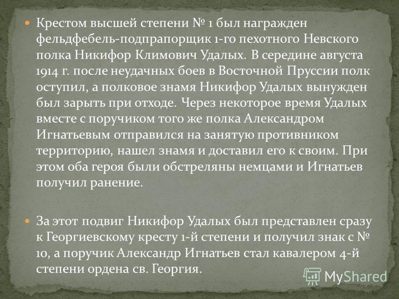 Крестом высшей степени 1 был награжден фельдфебель-подпрапорщик 1-го пехотного Невского полка Никифор Климович Удалых. В середине августа 1914 г. после неудачных боев в Восточной Пруссии полк поступил, а полковое знамя Никифор Удалых вынужден был зар