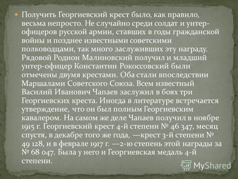 Получить Георгиевский крест было, как правило, весьма непросто. Не случайно среди солдат и унтер- офицеров русской армии, ставших в годы гражданской войны и позднее известными советскими полководцами, так много заслуживших эту награду. Рядовой Родион