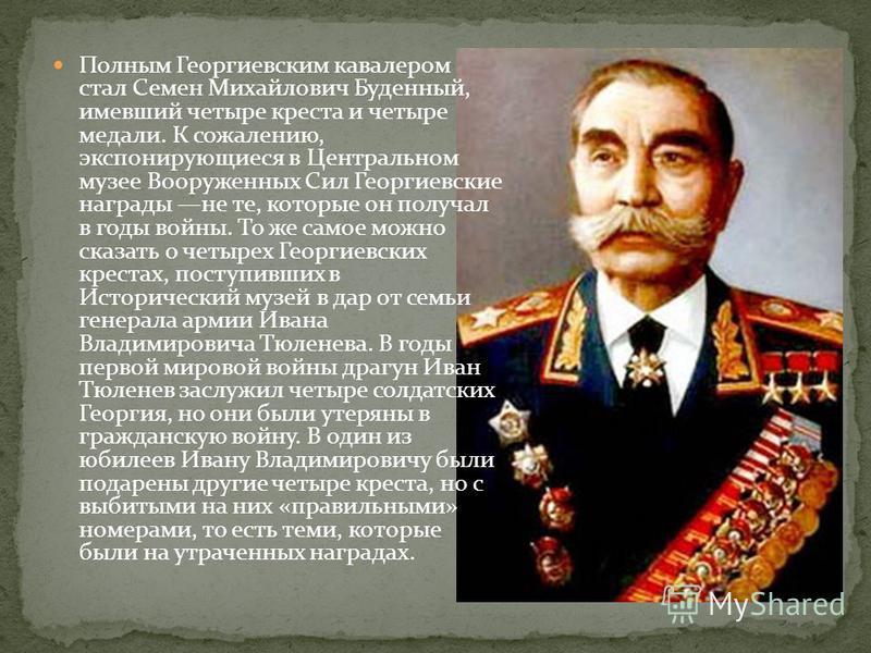 Полным Георгиевским кавалером стал Семен Михайлович Буденный, имевший четыре креста и четыре медали. К сожалению, экспонирующиеся в Центральном музее Вооруженных Сил Георгиевские награды не те, которые он получал в годы войны. То же самое можно сказа