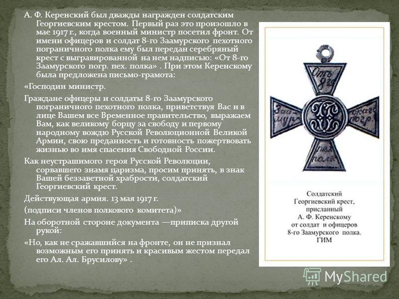 А. Ф. Керенский был дважды награжден солдатским Георгиевским крестом. Первый раз это произошло в мае 1917 г., когда военный министр посетил фронт. От имени офицеров и солдат 8-го Заамурского пехотного пограничного полка ему был передан серебряный кре