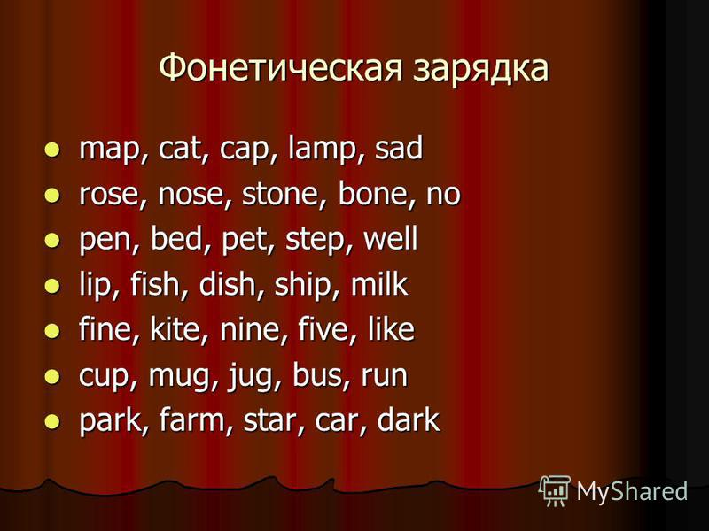 Фонетическая зарядка map, cat, cap, lamp, sad map, cat, cap, lamp, sad rose, nose, stone, bone, no rose, nose, stone, bone, no pen, bed, pet, step, well pen, bed, pet, step, well lip, fish, dish, ship, milk lip, fish, dish, ship, milk fine, kite, nin