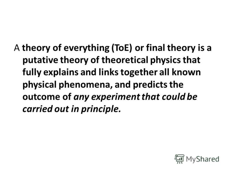 A theory of everything (ToE) or final theory is a putative theory of theoretical physics that fully explains and links together all known physical phenomena, and predicts the outcome of any experiment that could be carried out in principle.