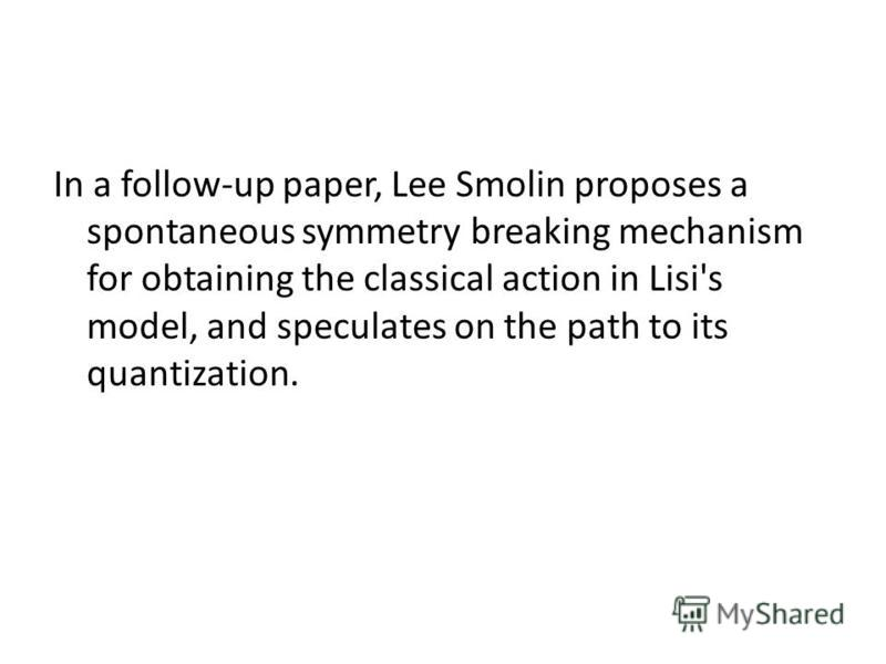 In a follow-up paper, Lee Smolin proposes a spontaneous symmetry breaking mechanism for obtaining the classical action in Lisi's model, and speculates on the path to its quantization.