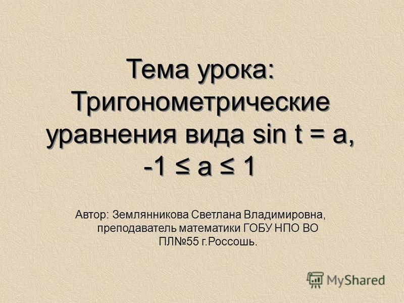 Тема урока: Тригонометрические уравнения вида sin t = a, -1 a 1 Автор: Землянникова Светлана Владимировна, преподаватель математики ГОБУ НПО ВО ПЛ55 г.Россошь.