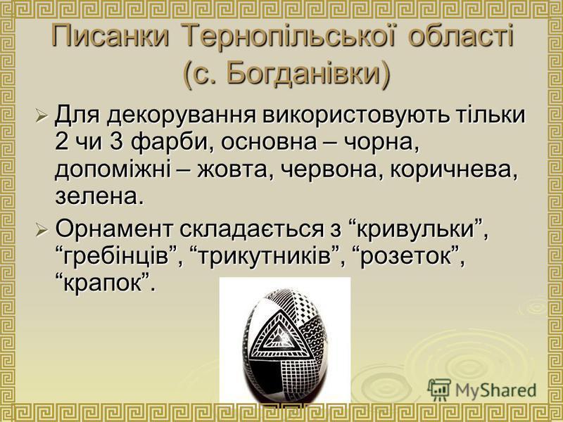 Писанки Тернопільської області (с. Богданівки) Для декорування використовують тільки 2 чи 3 фарби, основна – чорна, допоміжні – жовта, червона, коричнева, зелена. Для декорування використовують тільки 2 чи 3 фарби, основна – чорна, допоміжні – жовта,
