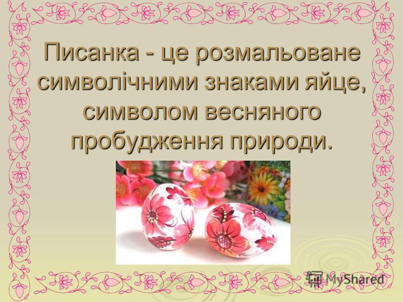 Писанка - це розмальоване символічними знаками яйце, символом весняного пробудження природи.