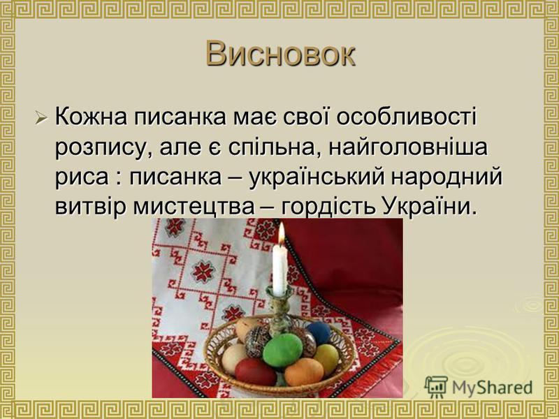 Висновок Кожна писанка має свої особливості розпису, але є спільна, найголовніша риса : писанка – український народний витвір мистецтва – гордість України. Кожна писанка має свої особливості розпису, але є спільна, найголовніша риса : писанка – украї