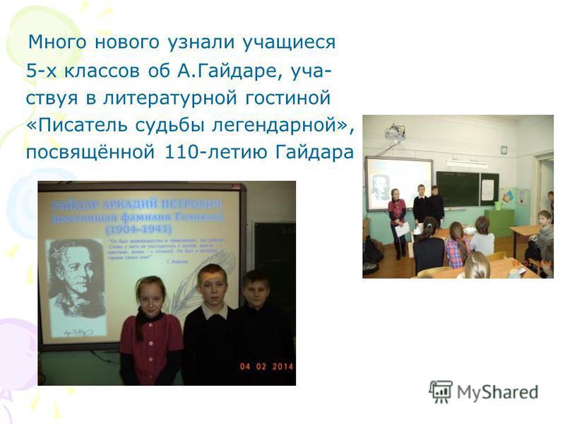 Много нового узнали учащиеся 5-х классов об А.Гайдаре, участвуя в литературной гостиной «Писатель судьбы легендарной», посвящённой 110-летию Гайдара