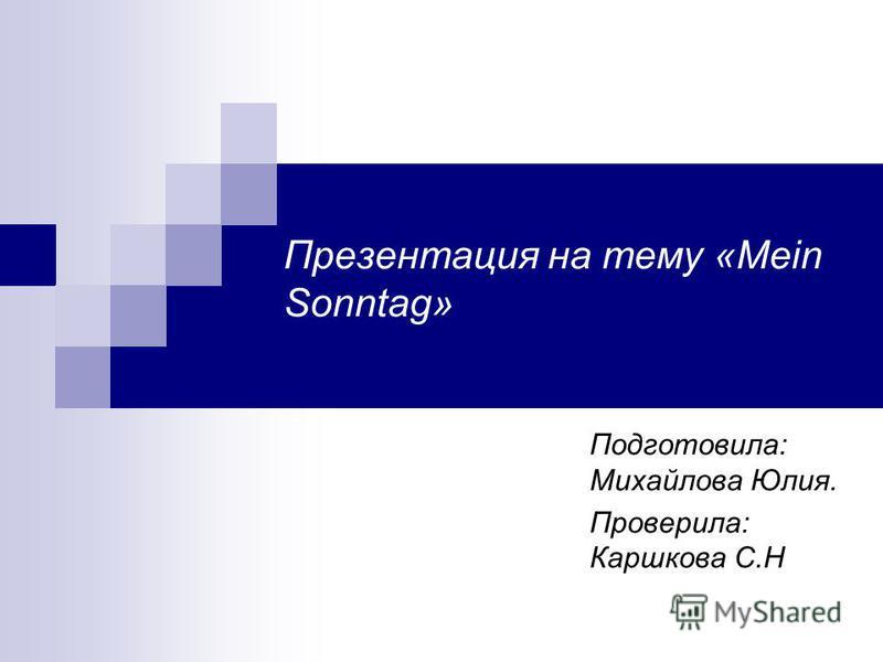 Презентация на тему «Mein Sonntag» Подготовила: Михайлова Юлия. Проверила: Каршкова С.Н