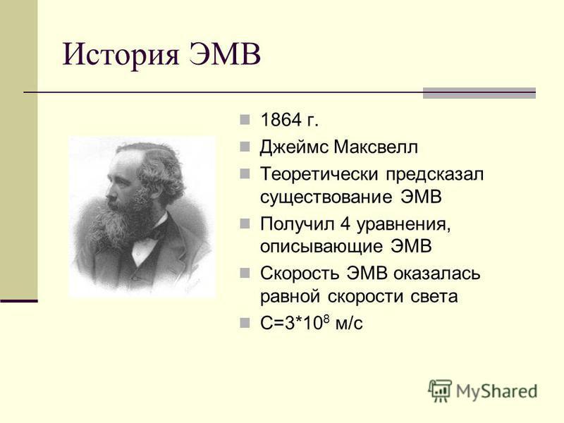 История ЭМВ 1864 г. Джеймс Максвелл Теоретически предсказал существование ЭМВ Получил 4 уравнения, описывающие ЭМВ Скорость ЭМВ оказалась равной скорости света С=3*10 8 м/с