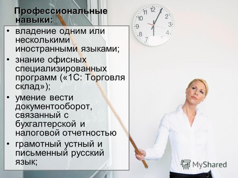 Профессиональные навыки: владение одним или несколькими иностранными языками; знание офисных специализированных программ («1С: Торговля склад»); умение вести документооборот, связанный с бухгалтерской и налоговой отчетностью грамотный устный и письме