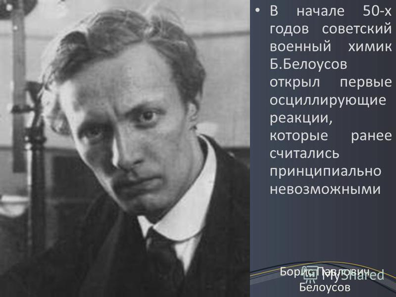 В начале 50-х годов советский военный химик Б.Белоусов открыл первые осциллирующие реакции, которые ранее считались принципиально невозможными Борис Павлович Белоусов