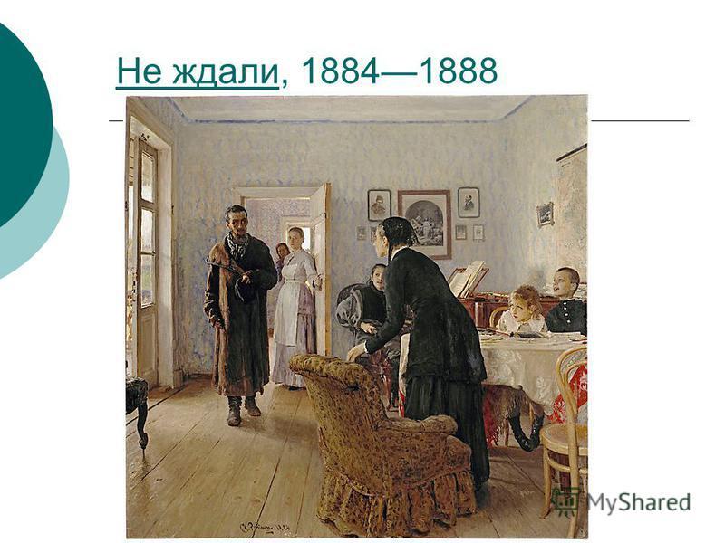 Не ждали Не ждали, 18841888