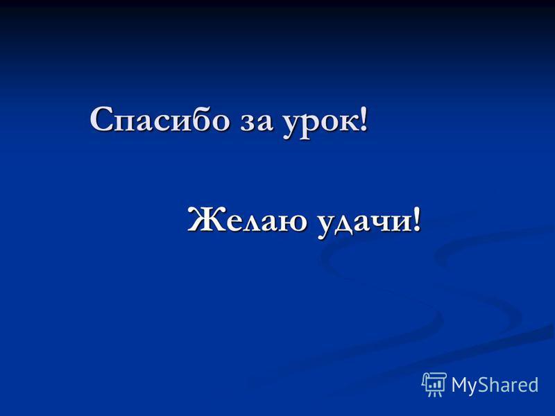 Спасибо за урок! Спасибо за урок! Желаю удачи! Желаю удачи!
