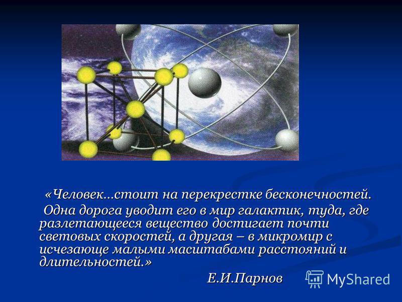 «Человек…стоит на перекрестке бесконечностей. Одна дорога уводит его в мир галактик, туда, где разлетающееся вещество достигает почти световых скоростей, а другая – в микромир с исчезающе малыми масштабами расстояний и длительностей.» Е.И.Парнов