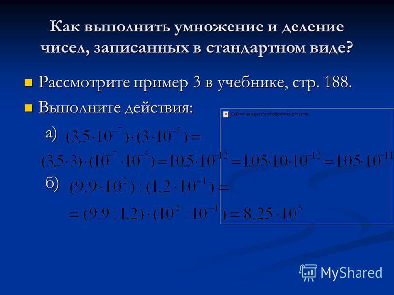 Как выполнить умножение и деление чисел, записанных в стандартном виде? Рассмотрите пример 3 в учебнике, стр. 188. Рассмотрите пример 3 в учебнике, стр. 188. Выполните действия: Выполните действия: а) а) б) б)