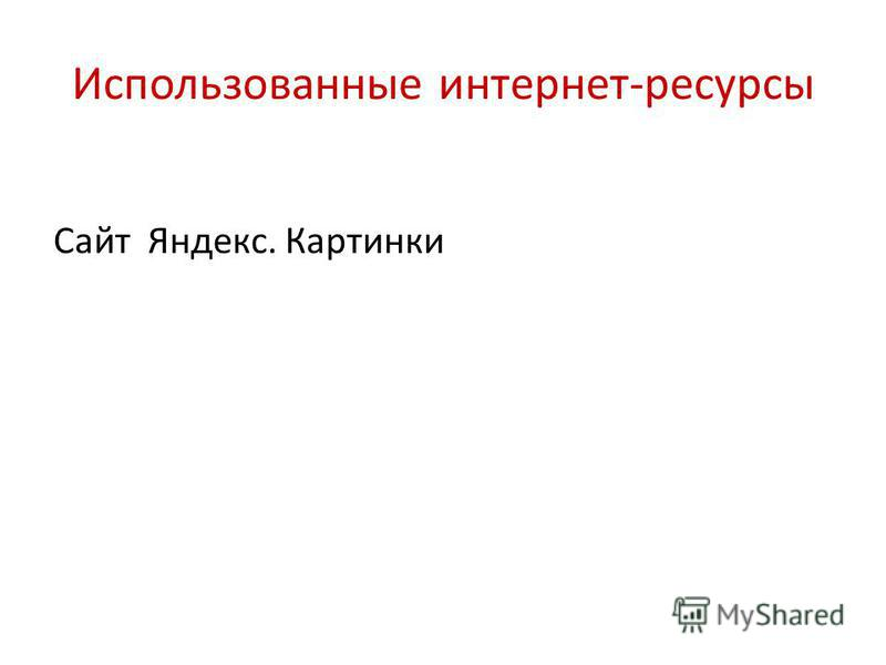 Использованные интернет-ресурсы Сайт Яндекс. Картинки