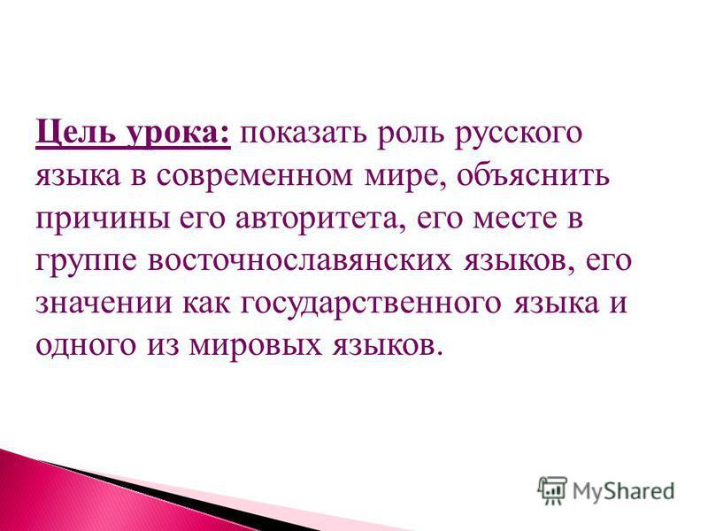Цель урока: показать роль русского языка в современном мире, объяснить причины его авторитета, его месте в группе восточнославянских языков, его значении как государственного языка и одного из мировых языков.