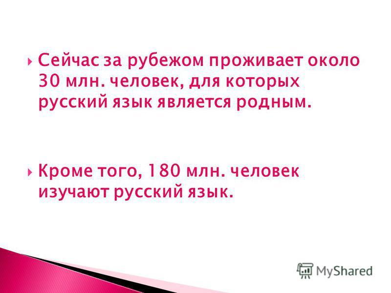 Сейчас за рубежом проживает около 30 млн. человек, для которых русский язык является родным. Кроме того, 180 млн. человек изучают русский язык.