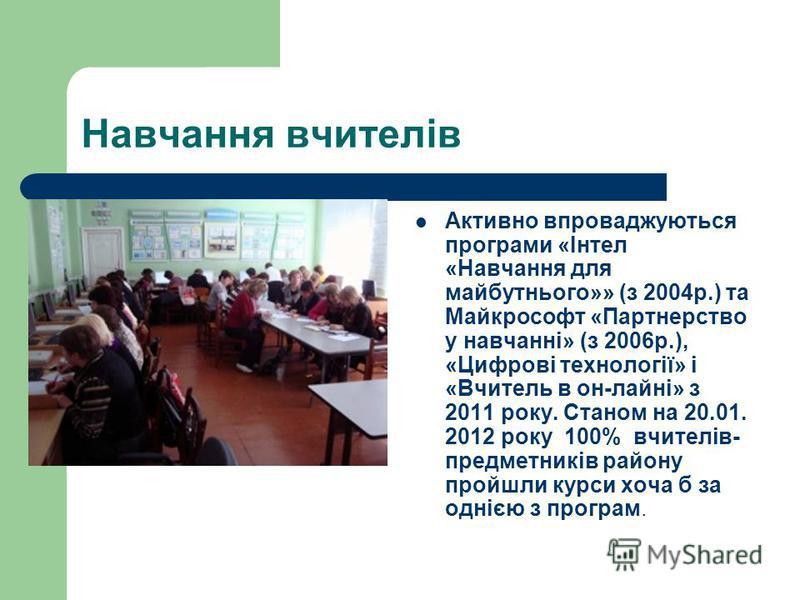 Навчання вчителів Активно впроваджуються програми «Інтел «Навчання для майбутнього»» (з 2004р.) та Майкрософт «Партнерство у навчанні» (з 2006р.), «Цифрові технології» і «Вчитель в он-лайні» з 2011 року. Станом на 20.01. 2012 року 100% вчителів- пред
