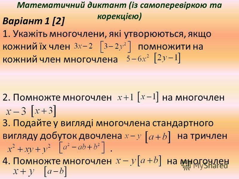 Математичний диктант (із самоперевіркою та корекцією) Варіант 1 [2] 1. Укажіть многочлени, які утворюються, якщо кожний їх член помножити на кожний член многочлена 2. Помножте многочлен на многочлен 3. Подайте у вигляді многочлена стандартного вигляд