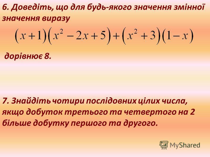 6. Доведіть, що для будь-якого значення змінної значення виразу дорівнює 8. 7. Знайдіть чотири послідовних цілих числа, якщо добуток третього та четвертого на 2 більше добутку першого та другого.