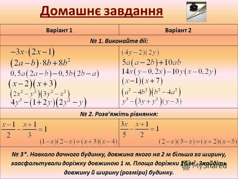 Домашнє завдання Варіант 1Варіант 2 1. Виконайте дії: 2. Розвяжіть рівняння: 3*. Навколо дачного будинку, довжина якого на 2 м більша за ширину, заасфальтували доріжку довжиною 1 м. Площа доріжки 16 м 2. Знайдіть довжину й ширину (розміри) будинку.