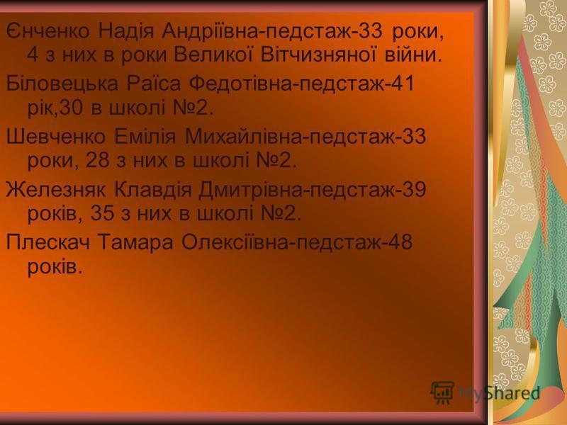 Єнченко Надія Андріївна-педстаж-33 роки, 4 з них в роки Великої Вітчизняної війни. Біловецька Раїса Федотівна-педстаж-41 рік,30 в школі 2. Шевченко Емілія Михайлівна-педстаж-33 роки, 28 з них в школі 2. Железняк Клавдія Дмитрівна-педстаж-39 років, 35