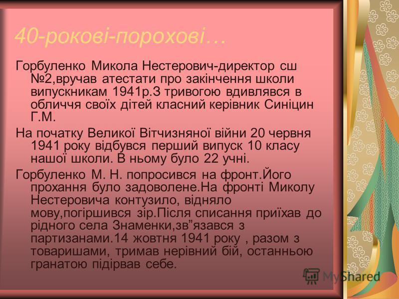 40-рокові-порохові… Горбуленко Микола Нестерович-директор сш 2,вручав атестати про закінчення школи випускникам 1941р.З тривогою вдивлявся в обличчя своїх дітей класний керівник Синіцин Г.М. На початку Великої Вітчизняної війни 20 червня 1941 року ві