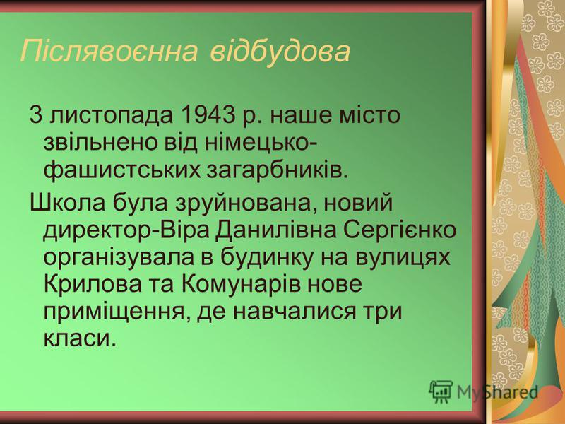 Післявоєнна відбудова 3 листопада 1943 р. наше місто звільнено від німецько- фашистських загарбників. Школа була зруйнована, новий директор-Віра Данилівна Сергієнко організувала в будинку на вулицях Крилова та Комунарів нове приміщення, де навчалися