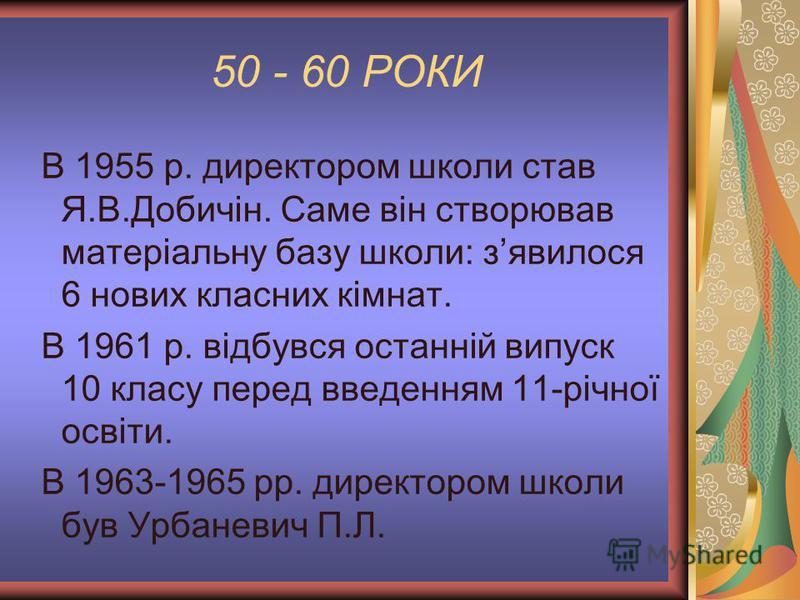 50 - 60 РОКИ В 1955 р. директором школи став Я.В.Добичін. Саме він створював матеріальну базу школи: зявилося 6 нових класних кімнат. В 1961 р. відбувся останній випуск 10 класу перед введенням 11-річної освіти. В 1963-1965 рр. директором школи був У