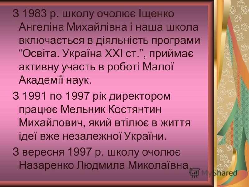 З 1983 р. школу очолює Іщенко Ангеліна Михайлівна і наша школа включається в діяльність програми Освіта. Україна XXI ст., приймає активну участь в роботі Малої Академії наук. З 1991 по 1997 рік директором працює Мельник Костянтин Михайлович, який вті