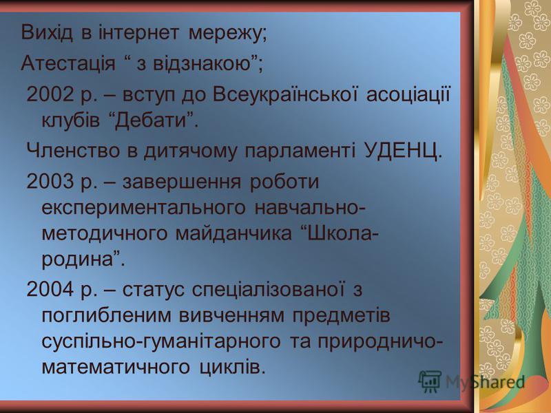 Вихід в інтернет мережу; Атестація з відзнакою; 2002 р. – вступ до Всеукраїнської асоціації клубів Дебати. Членство в дитячому парламенті УДЕНЦ. 2003 р. – завершення роботи експериментального навчально- методичного майданчика Школа- родина. 2004 р. –