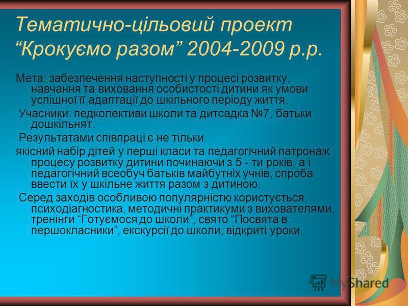 Тематично-цільовий проект Крокуємо разом 2004-2009 р.р. Мета: забезпечення наступності у процесі розвитку, навчання та виховання особистості дитини як умови успішної її адаптації до шкільного періоду життя. Учасники: педколективи школи та дитсадка 7,