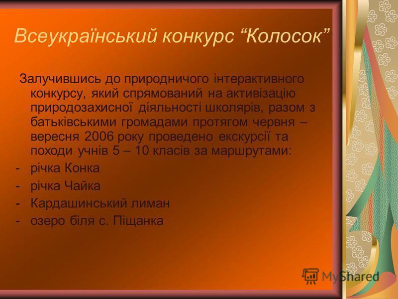 Всеукраїнський конкурс Колосок Залучившись до природничого інтерактивного конкурсу, який спрямований на активізацію природозахисної діяльності школярів, разом з батьківськими громадами протягом червня – вересня 2006 року проведено екскурсії та походи
