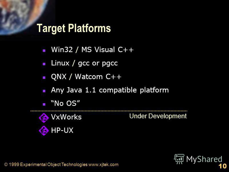 10 © 1999 Experimental Object Technologies www.xjtek.com Target Platforms Win32 / MS Visual C++ Linux / gcc or pgcc QNX / Watcom C++ Any Java 1.1 compatible platform No OS VxWorks HP-UX Under Development